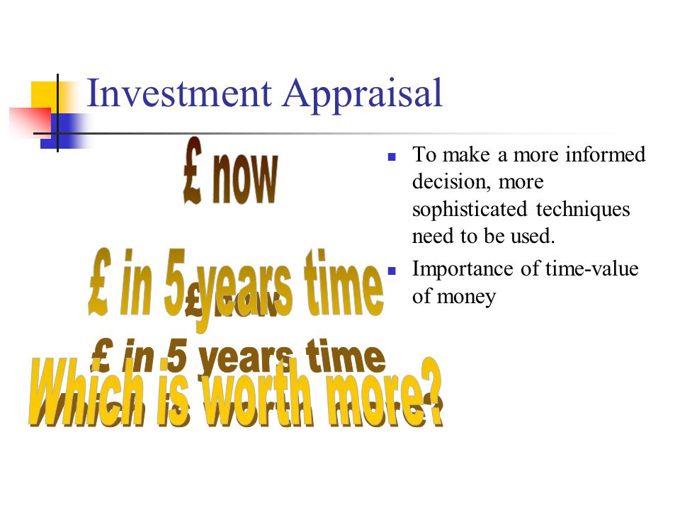 Investment Appraisal To make a more informed decision, more sophisticated techniques need to be used.