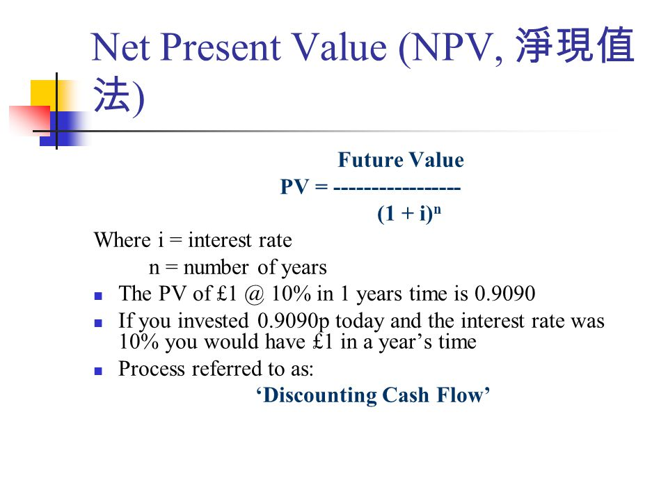 Net Present Value (NPV, 淨現值 法 ) Future Value PV = ----------------- (1 + i) n Where i = interest rate n = number of years The PV of £1 @ 10% in 1 years time is 0.9090 If you invested 0.9090p today and the interest rate was 10% you would have £1 in a year's time Process referred to as: 'Discounting Cash Flow'