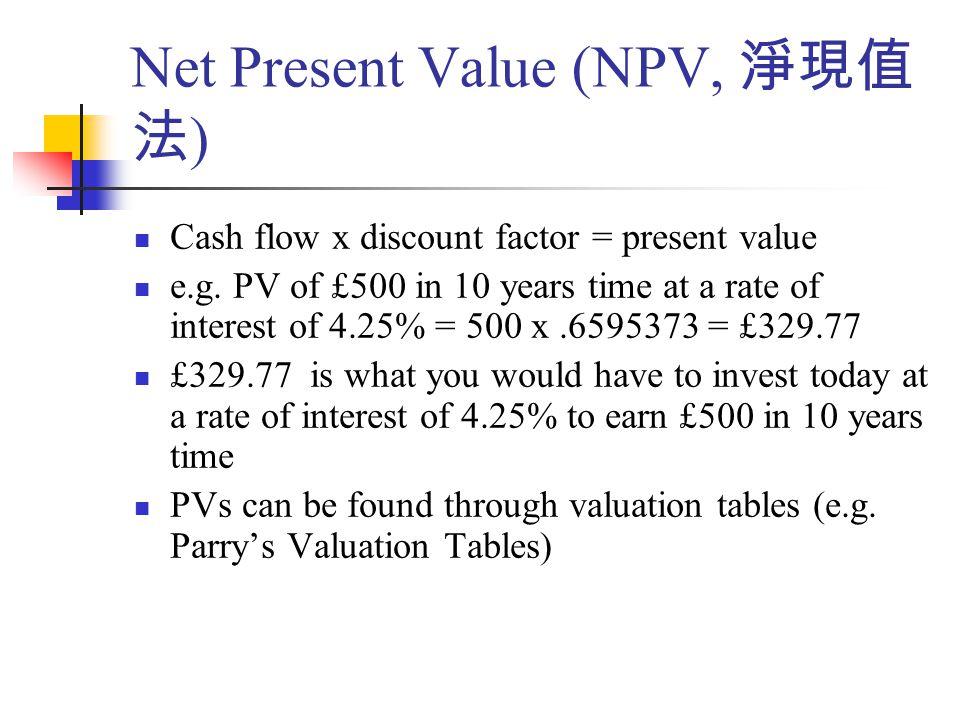 Net Present Value (NPV, 淨現值 法 ) Cash flow x discount factor = present value e.g.