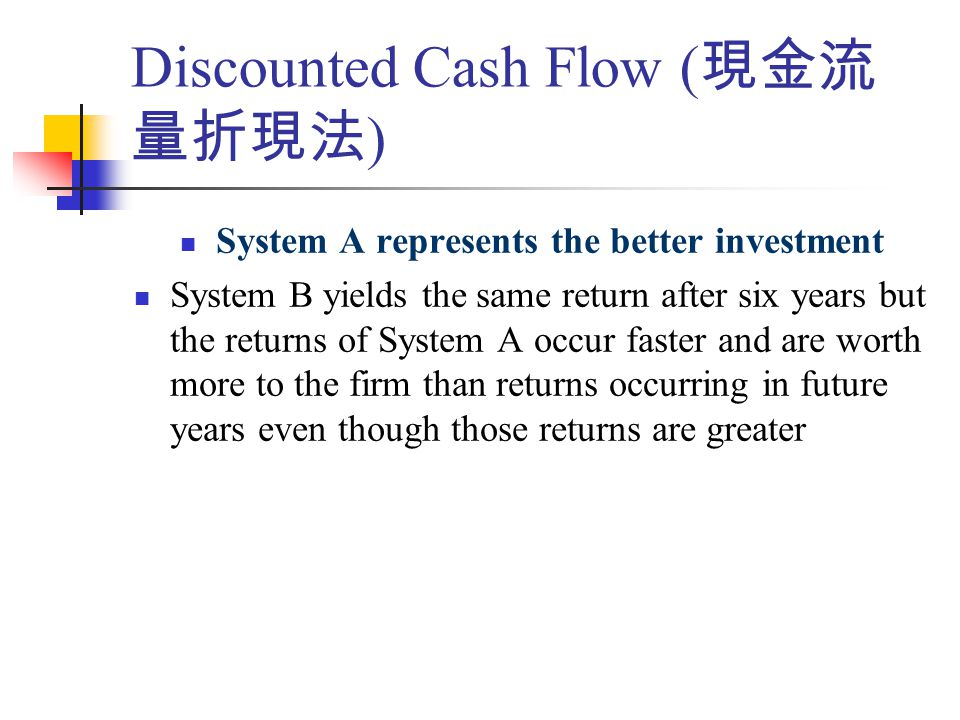 Discounted Cash Flow ( 現金流 量折現法 ) System A represents the better investment System B yields the same return after six years but the returns of System A occur faster and are worth more to the firm than returns occurring in future years even though those returns are greater