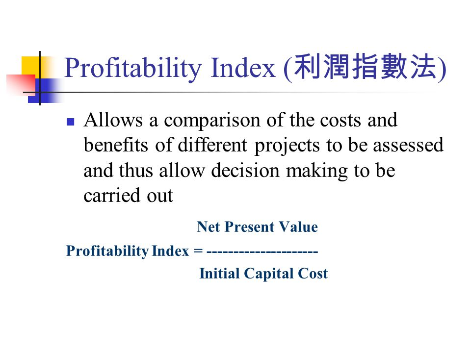 Allows a comparison of the costs and benefits of different projects to be assessed and thus allow decision making to be carried out Net Present Value Profitability Index = --------------------- Initial Capital Cost