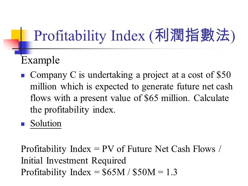 Profitability Index ( 利潤指數法 ) Example Company C is undertaking a project at a cost of $50 million which is expected to generate future net cash flows with a present value of $65 million.