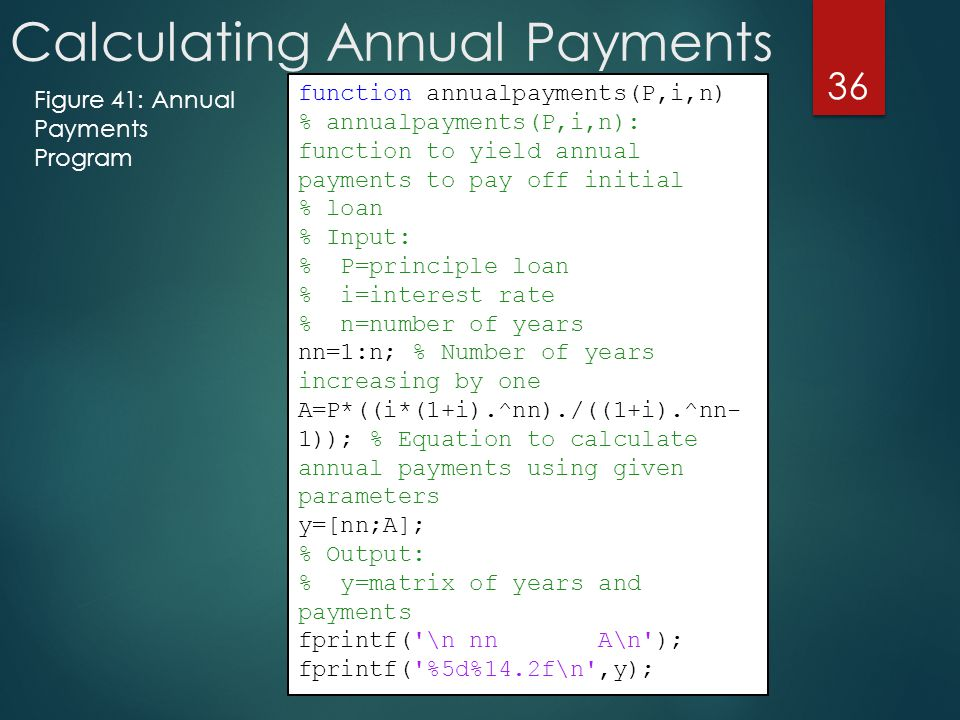 Calculating Annual Payments 36 Figure 41: Annual Payments Program function annualpayments(P,i,n) % annualpayments(P,i,n): function to yield annual payments to pay off initial % loan % Input: % P=principle loan % i=interest rate % n=number of years nn=1:n; % Number of years increasing by one A=P*((i*(1+i).^nn)./((1+i).^nn- 1)); % Equation to calculate annual payments using given parameters y=[nn;A]; % Output: % y=matrix of years and payments fprintf( \n nn A\n ); fprintf( %5d%14.2f\n ,y);