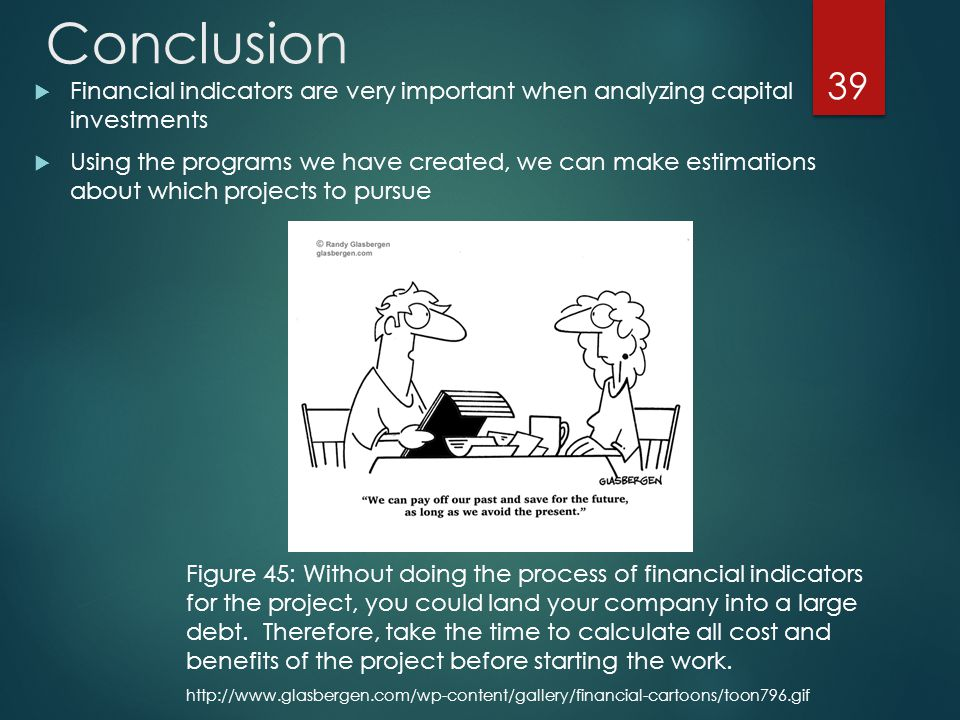 Conclusion  Financial indicators are very important when analyzing capital investments  Using the programs we have created, we can make estimations about which projects to pursue 39 http://www.glasbergen.com/wp-content/gallery/financial-cartoons/toon796.gif Figure 45: Without doing the process of financial indicators for the project, you could land your company into a large debt.