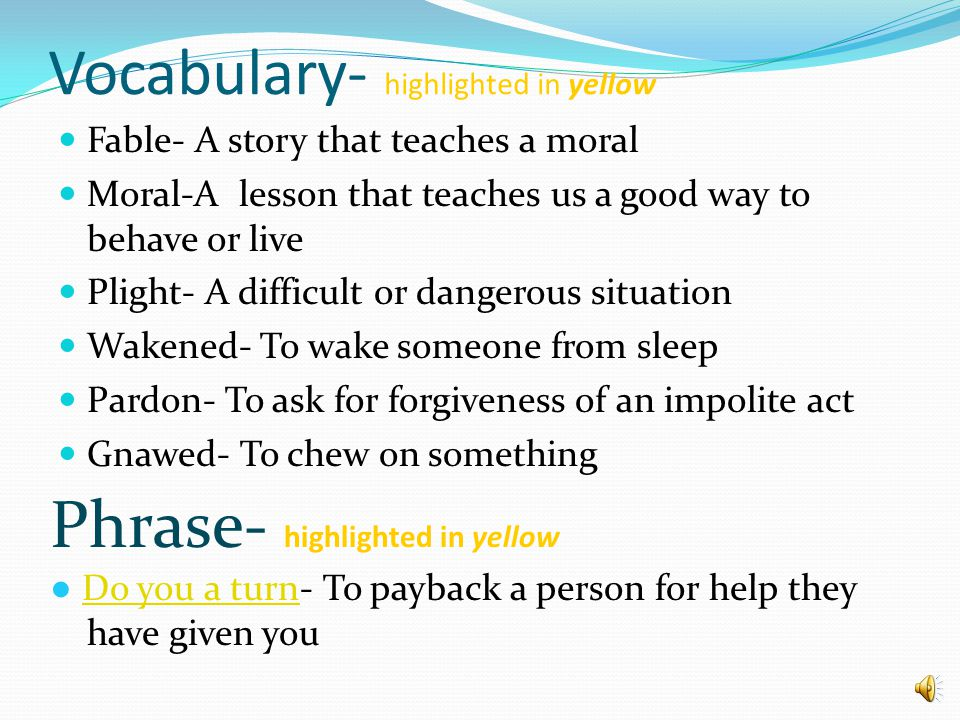 Vocabulary- highlighted in yellow Fable- A story that teaches a moral Moral-A lesson that teaches us a good way to behave or live Plight- A difficult or dangerous situation Wakened- To wake someone from sleep Pardon- To ask for forgiveness of an impolite act Pardon Gnawed- To chew on something Phrase- highlighted in yellow ● Do you a turn- To payback a person for help they have given you