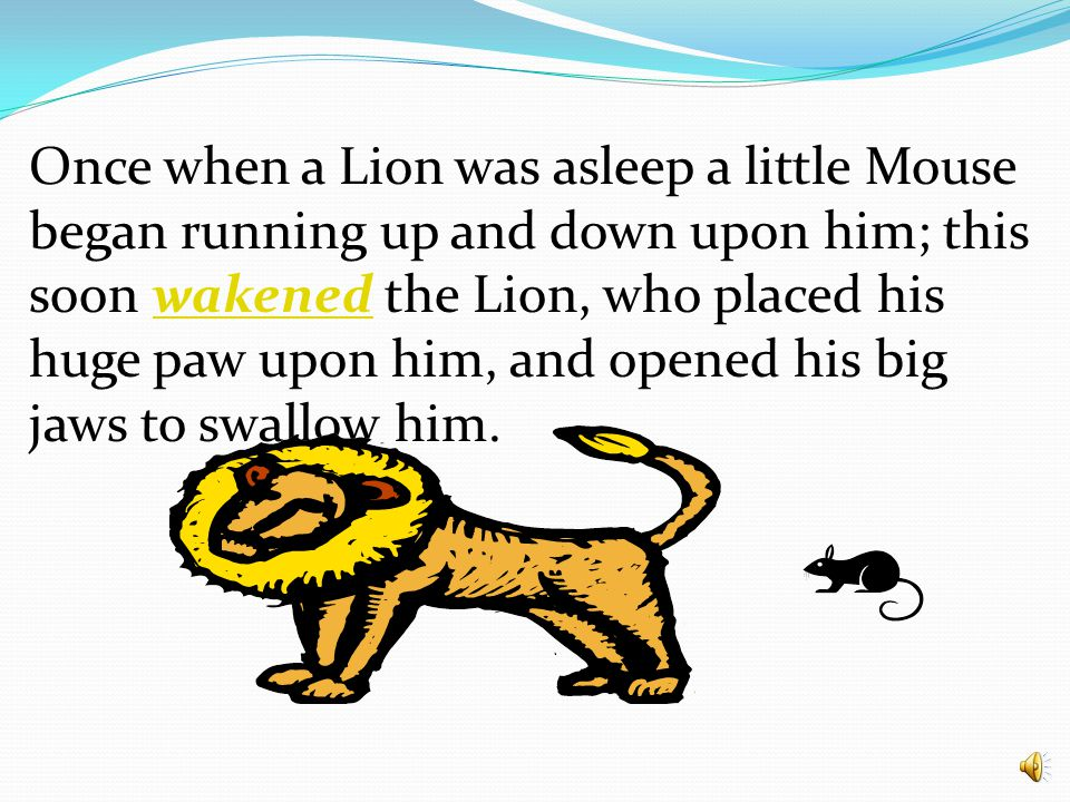 Once when a Lion was asleep a little Mouse began running up and down upon him; this soon wakened the Lion, who placed his huge paw upon him, and opened his big jaws to swallow him.wakened
