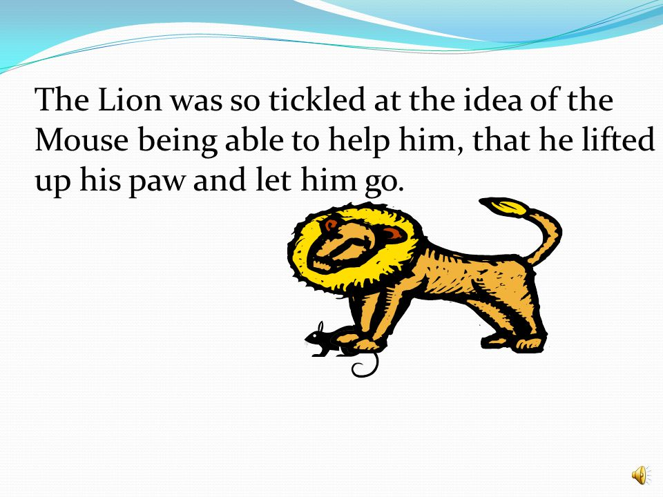 The Lion was so tickled at the idea of the Mouse being able to help him, that he lifted up his paw and let him go.