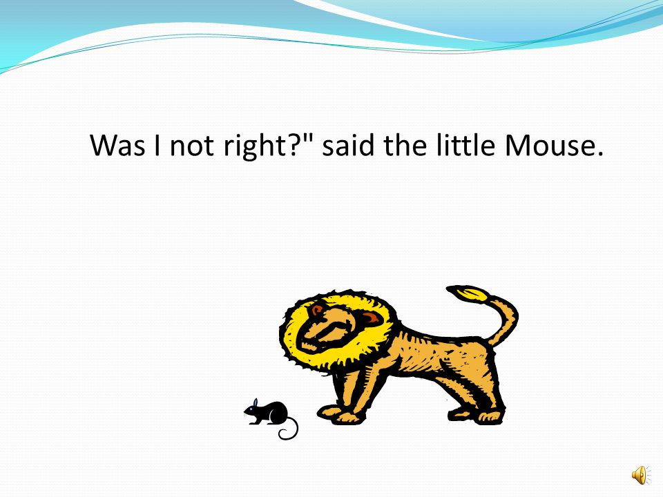 Was I not right? said the little Mouse.