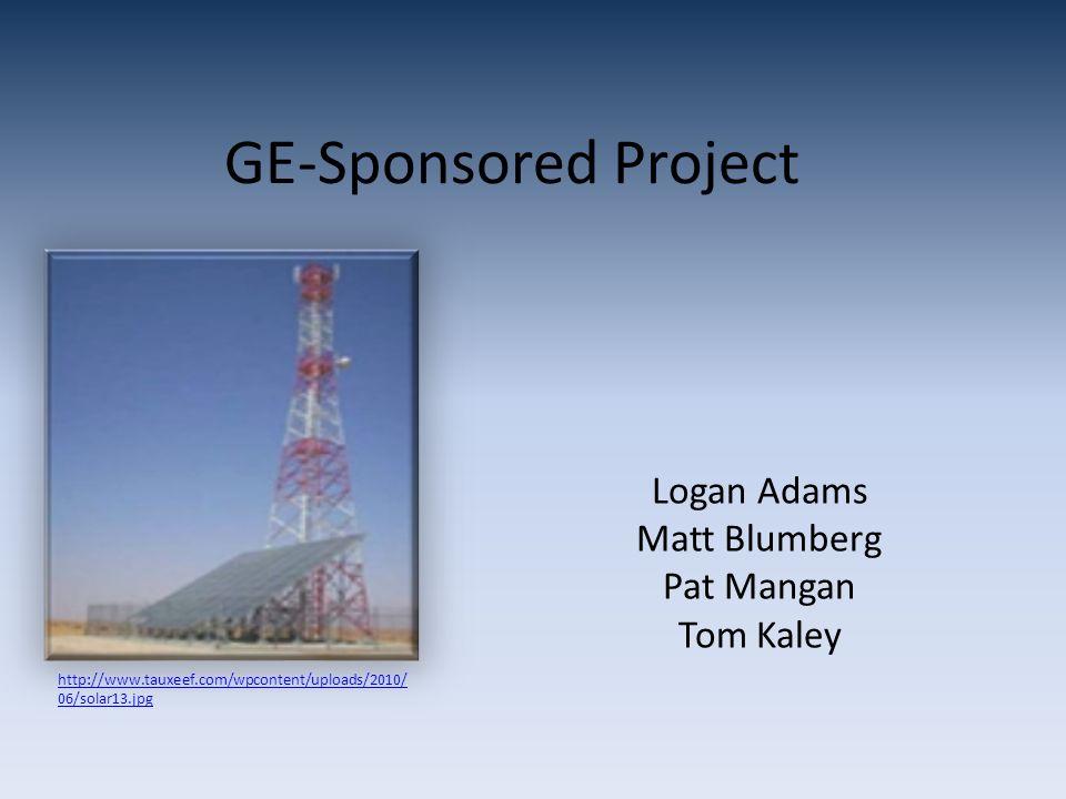 GE-Sponsored Project Logan Adams Matt Blumberg Pat Mangan Tom Kaley http://www.tauxeef.com/wpcontent/uploads/2010/ 06/solar13.jpg
