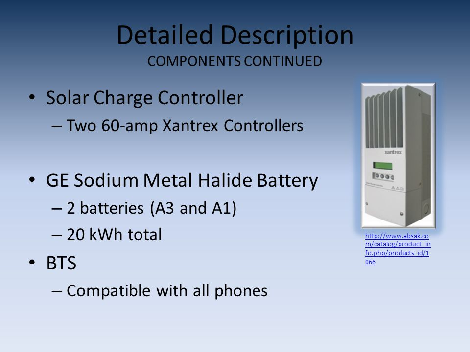 Detailed Description COMPONENTS CONTINUED Solar Charge Controller – Two 60-amp Xantrex Controllers GE Sodium Metal Halide Battery – 2 batteries (A3 an