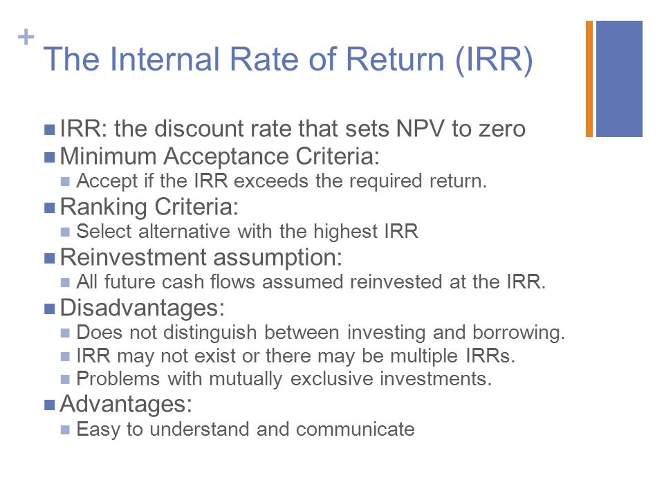 + The Internal Rate of Return (IRR) IRR: the discount rate that sets NPV to zero Minimum Acceptance Criteria: Accept if the IRR exceeds the required r