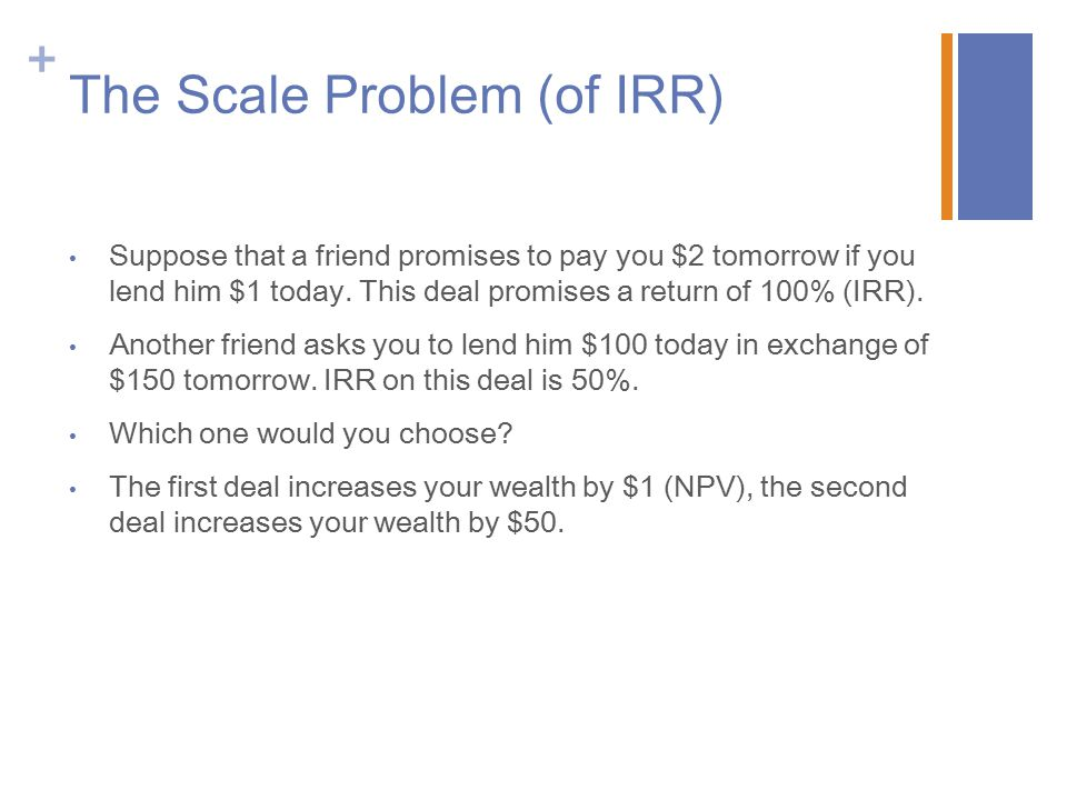 + The Scale Problem (of IRR) Suppose that a friend promises to pay you $2 tomorrow if you lend him $1 today. This deal promises a return of 100% (IRR)