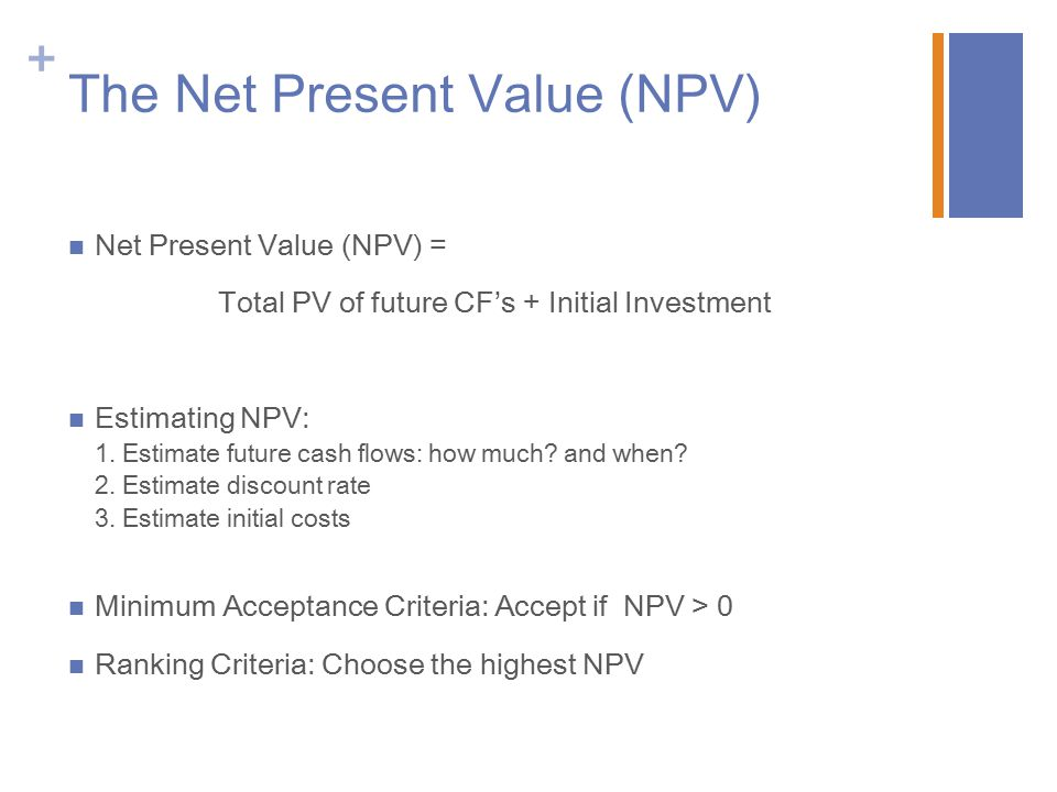+ The Net Present Value (NPV) Net Present Value (NPV) = Total PV of future CF's + Initial Investment Estimating NPV: 1. Estimate future cash flows: ho