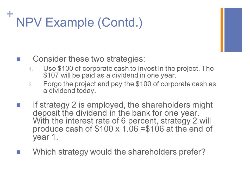 + NPV Example (Contd.) Consider these two strategies: 1. Use $100 of corporate cash to invest in the project. The $107 will be paid as a dividend in o