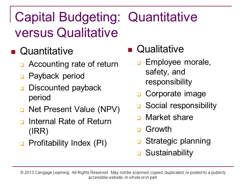 Capital Budgeting: Quantitative versus Qualitative Quantitative  Accounting rate of return  Payback period  Discounted payback period  Net Present Value (NPV)  Internal Rate of Return (IRR)  Profitability Index (PI) Qualitative  Employee morale, safety, and responsibility  Corporate image  Social responsibility  Market share  Growth  Strategic planning  Sustainability