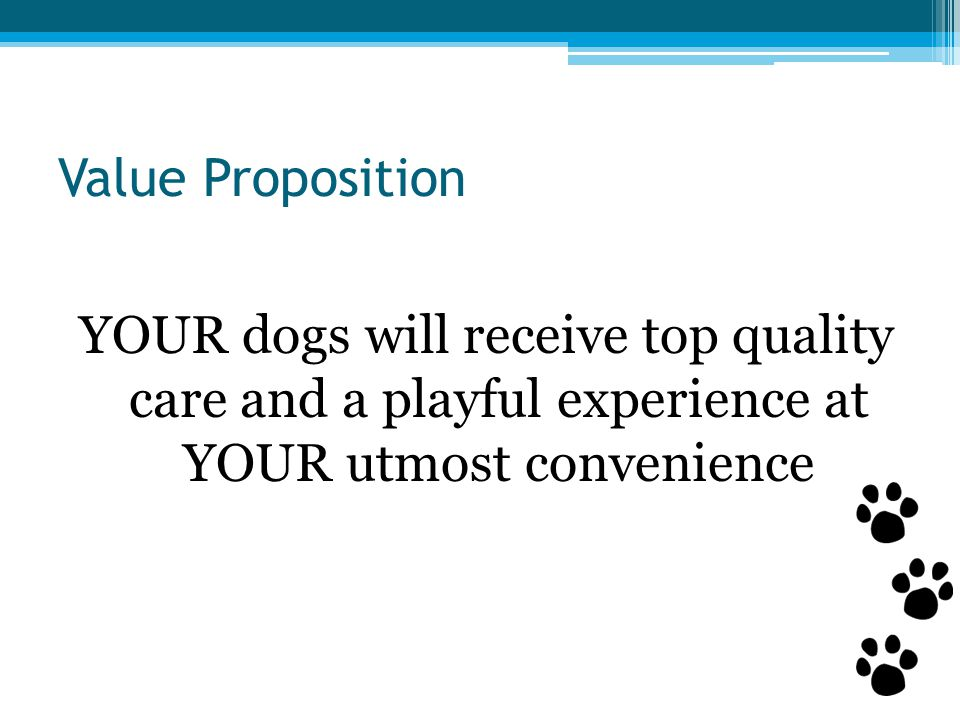 Value Proposition YOUR dogs will receive top quality care and a playful experience at YOUR utmost convenience