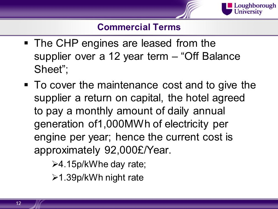 Commercial Terms  The CHP engines are leased from the supplier over a 12 year term – Off Balance Sheet ;  To cover the maintenance cost and to give the supplier a return on capital, the hotel agreed to pay a monthly amount of daily annual generation of1,000MWh of electricity per engine per year; hence the current cost is approximately 92,000£/Year.