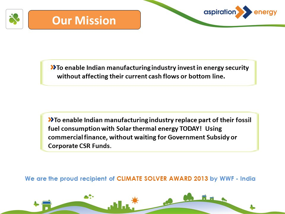 Our Mission To enable Indian manufacturing industry invest in energy security without affecting their current cash flows or bottom line.