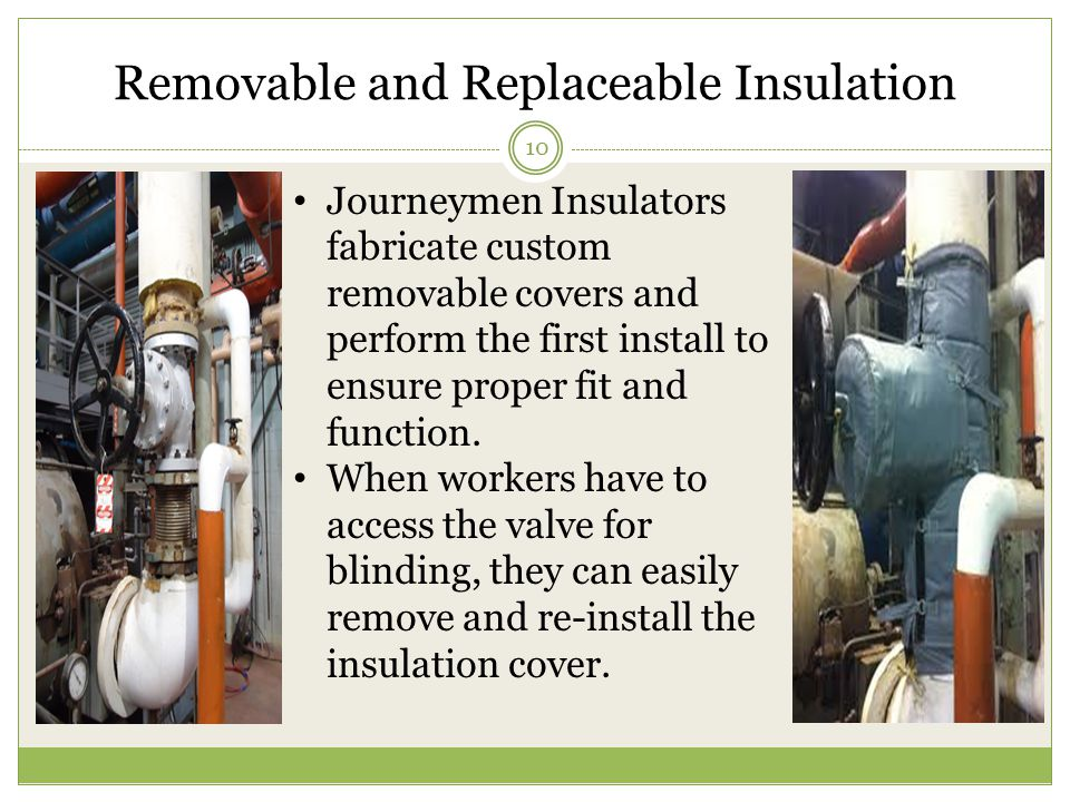 Removable and Replaceable Insulation 10 Journeymen Insulators fabricate custom removable covers and perform the first install to ensure proper fit and