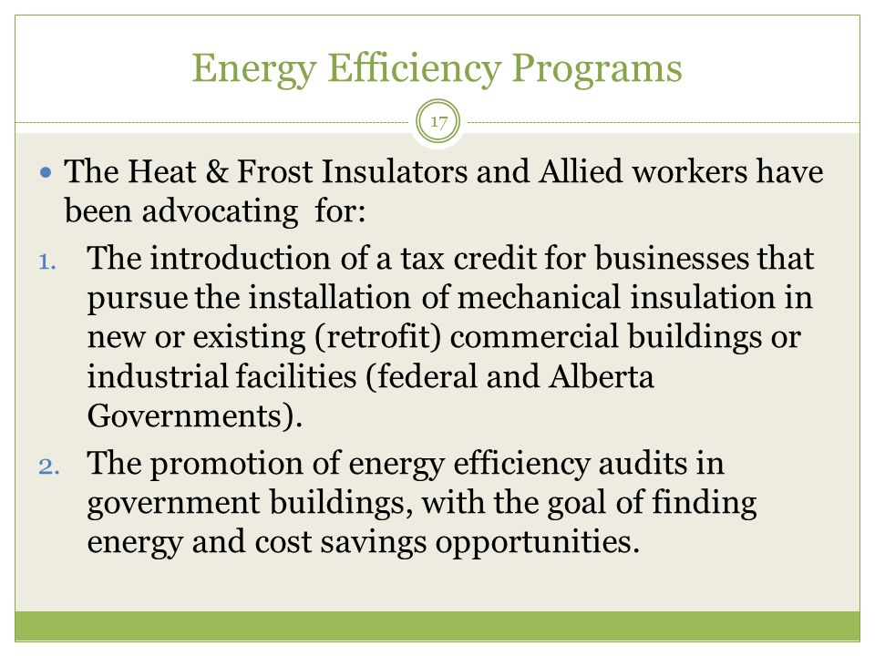 Energy Efficiency Programs 17 The Heat & Frost Insulators and Allied workers have been advocating for: 1.