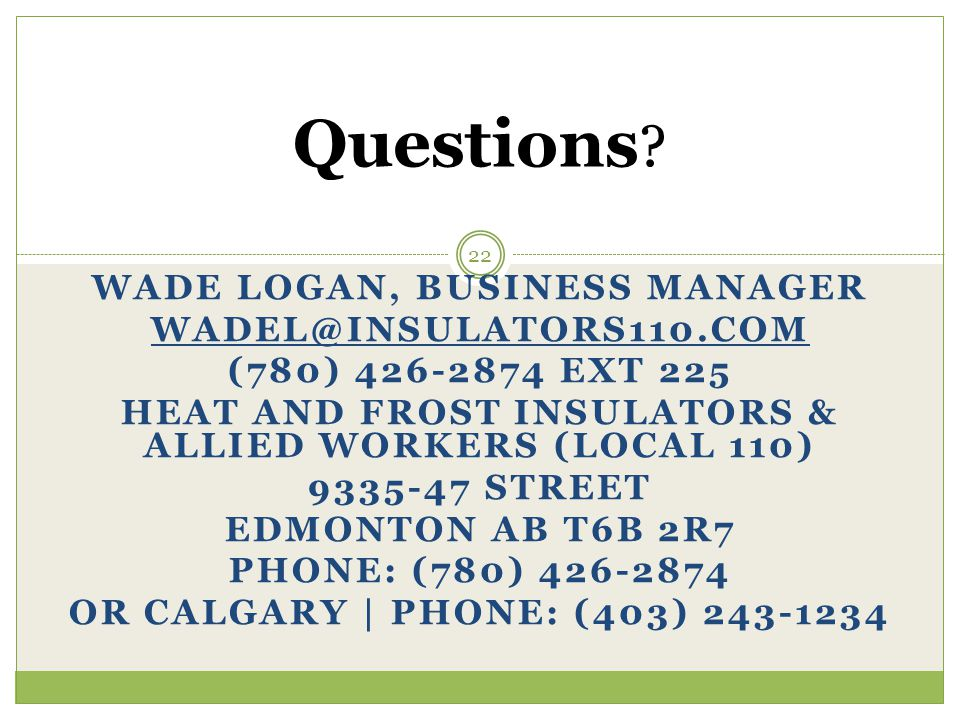 WADE LOGAN, BUSINESS MANAGER WADEL@INSULATORS110.COM (780) 426-2874 EXT 225 HEAT AND FROST INSULATORS & ALLIED WORKERS (LOCAL 110) 9335-47 STREET EDMO