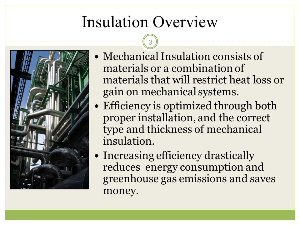 Insulation Overview Mechanical Insulation consists of materials or a combination of materials that will restrict heat loss or gain on mechanical systems.