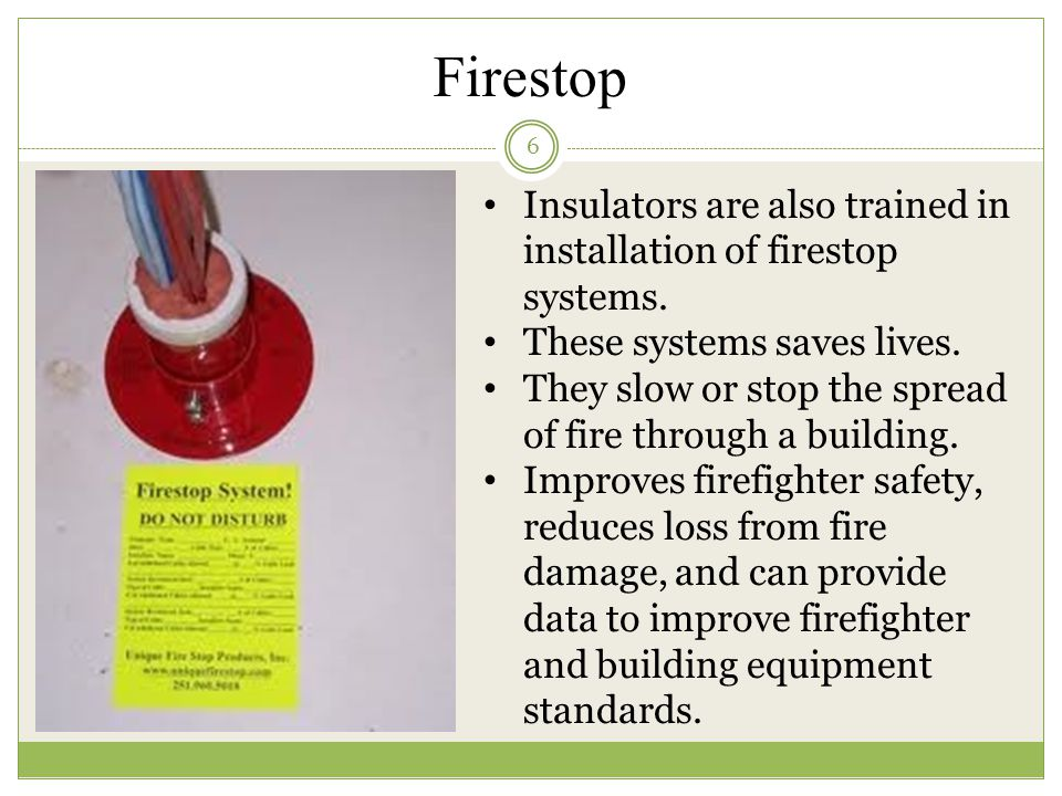 Firestop 6 Insulators are also trained in installation of firestop systems. These systems saves lives. They slow or stop the spread of fire through a