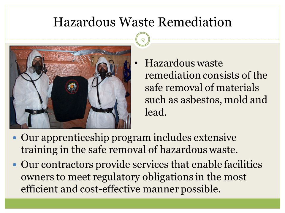 Hazardous Waste Remediation 9 Our apprenticeship program includes extensive training in the safe removal of hazardous waste.
