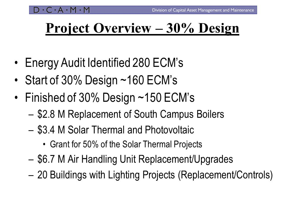 Project Overview – 30% Design Energy Audit Identified 280 ECM's Start of 30% Design ~160 ECM's Finished of 30% Design ~150 ECM's –$2.8 M Replacement o