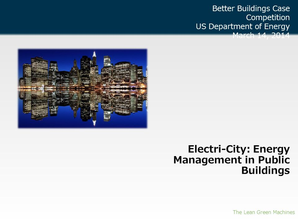 Electri-City: Energy Management in Public Buildings The Lean Green Machines Better Buildings Case Competition US Department of Energy March 14, 2014