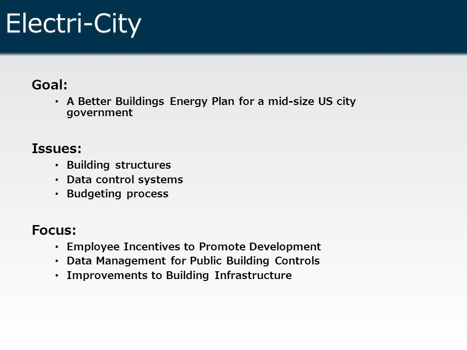 Electri-City Goal: A Better Buildings Energy Plan for a mid-size US city government Issues: Building structures Data control systems Budgeting process Focus: Employee Incentives to Promote Development Data Management for Public Building Controls Improvements to Building Infrastructure