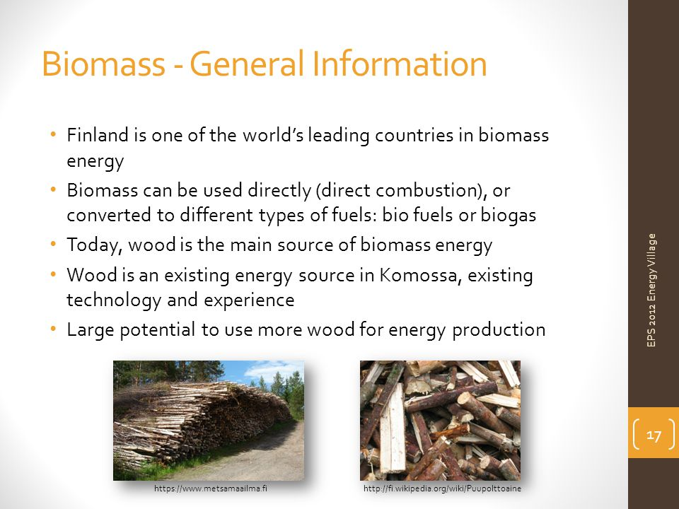 Biomass - General Information EPS 2012 Energy Village Finland is one of the world's leading countries in biomass energy Biomass can be used directly (direct combustion), or converted to different types of fuels: bio fuels or biogas Today, wood is the main source of biomass energy Wood is an existing energy source in Komossa, existing technology and experience Large potential to use more wood for energy production https://www.metsamaailma.fihttp://fi.wikipedia.org/wiki/Puupolttoaine 17