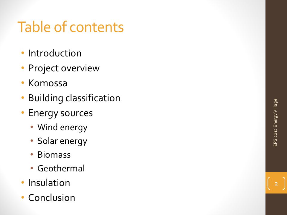 Table of contents Introduction Project overview Komossa Building classification Energy sources Wind energy Solar energy Biomass Geothermal Insulation Conclusion EPS 2012 Energy Village 2