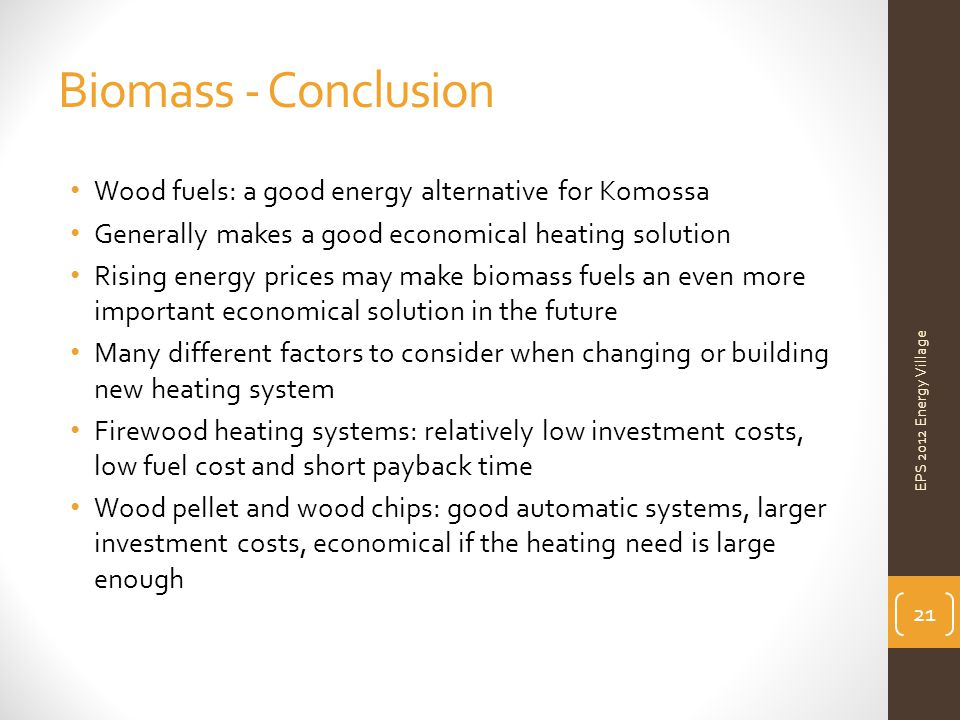 Biomass - Conclusion EPS 2012 Energy Village Wood fuels: a good energy alternative for Komossa Generally makes a good economical heating solution Rising energy prices may make biomass fuels an even more important economical solution in the future Many different factors to consider when changing or building new heating system Firewood heating systems: relatively low investment costs, low fuel cost and short payback time Wood pellet and wood chips: good automatic systems, larger investment costs, economical if the heating need is large enough 21