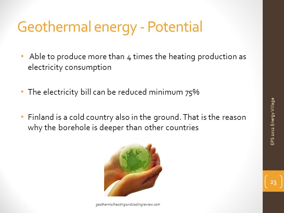 Geothermal energy - Potential Able to produce more than 4 times the heating production as electricity consumption The electricity bill can be reduced minimum 75% Finland is a cold country also in the ground.