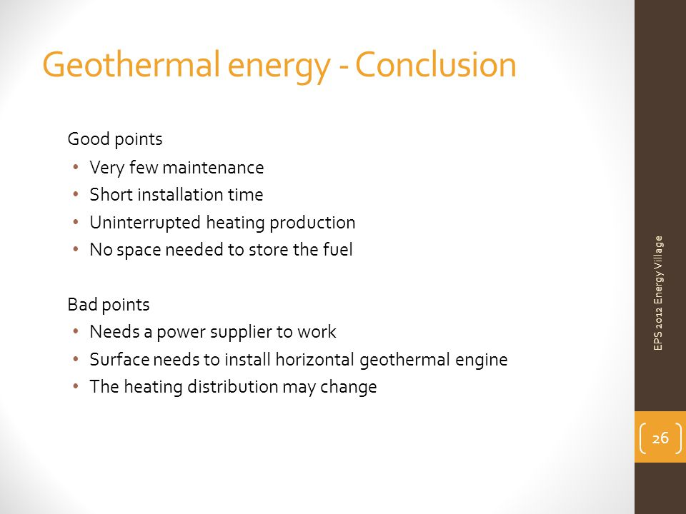 Geothermal energy - Conclusion Good points Very few maintenance Short installation time Uninterrupted heating production No space needed to store the fuel Bad points Needs a power supplier to work Surface needs to install horizontal geothermal engine The heating distribution may change EPS 2012 Energy Village 26