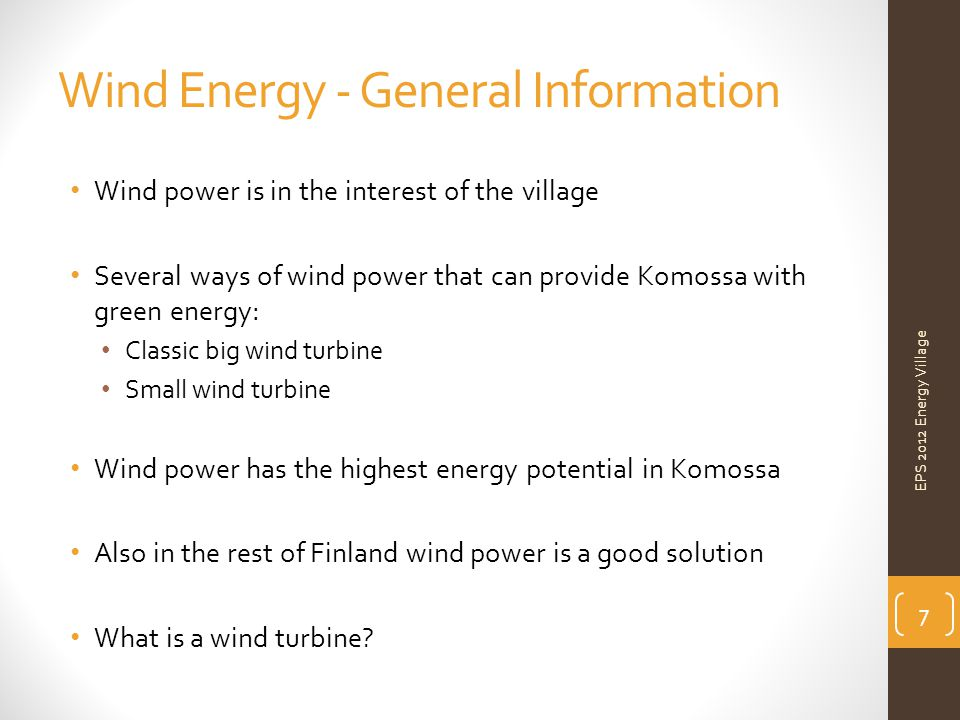 Wind Energy - General Information Wind power is in the interest of the village Several ways of wind power that can provide Komossa with green energy: Classic big wind turbine Small wind turbine Wind power has the highest energy potential in Komossa Also in the rest of Finland wind power is a good solution What is a wind turbine.