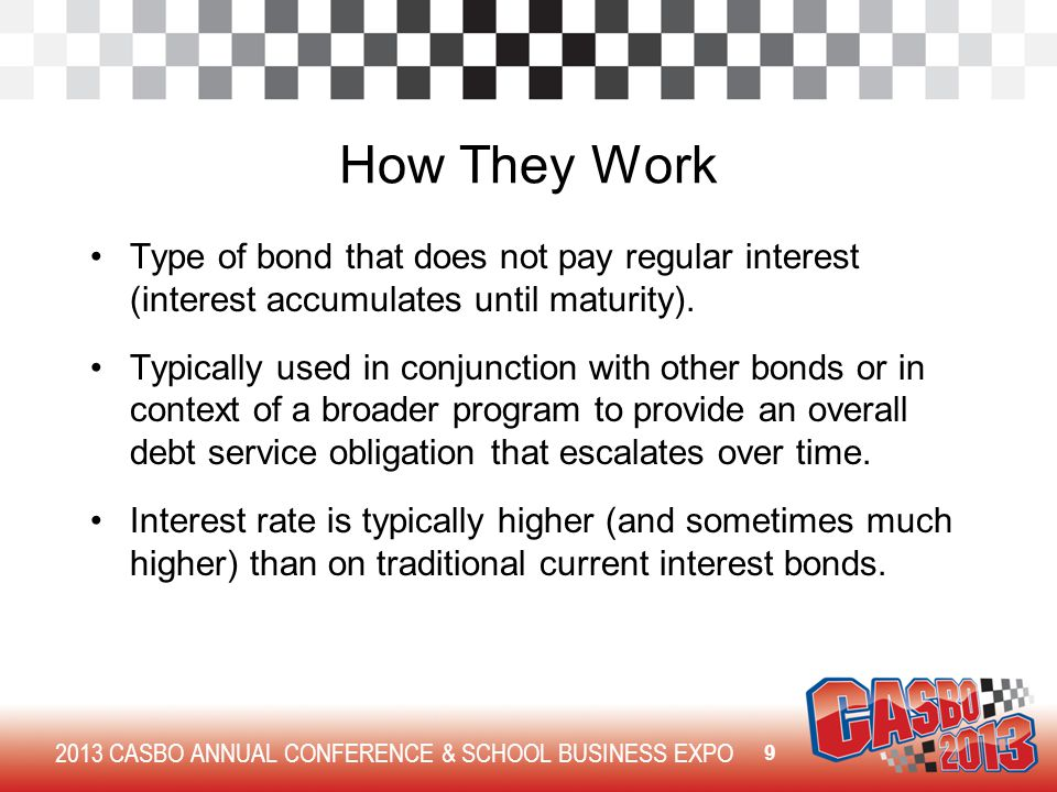 2013 CASBO ANNUAL CONFERENCE & SCHOOL BUSINESS EXPO How They Work Type of bond that does not pay regular interest (interest accumulates until maturity