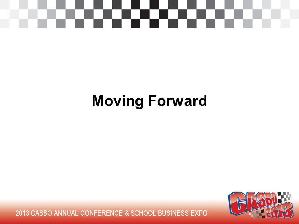 2013 CASBO ANNUAL CONFERENCE & SCHOOL BUSINESS EXPO Moving Forward