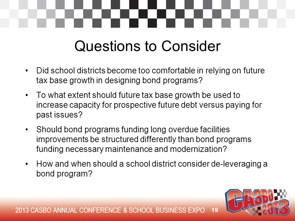 2013 CASBO ANNUAL CONFERENCE & SCHOOL BUSINESS EXPO Questions to Consider Did school districts become too comfortable in relying on future tax base gr