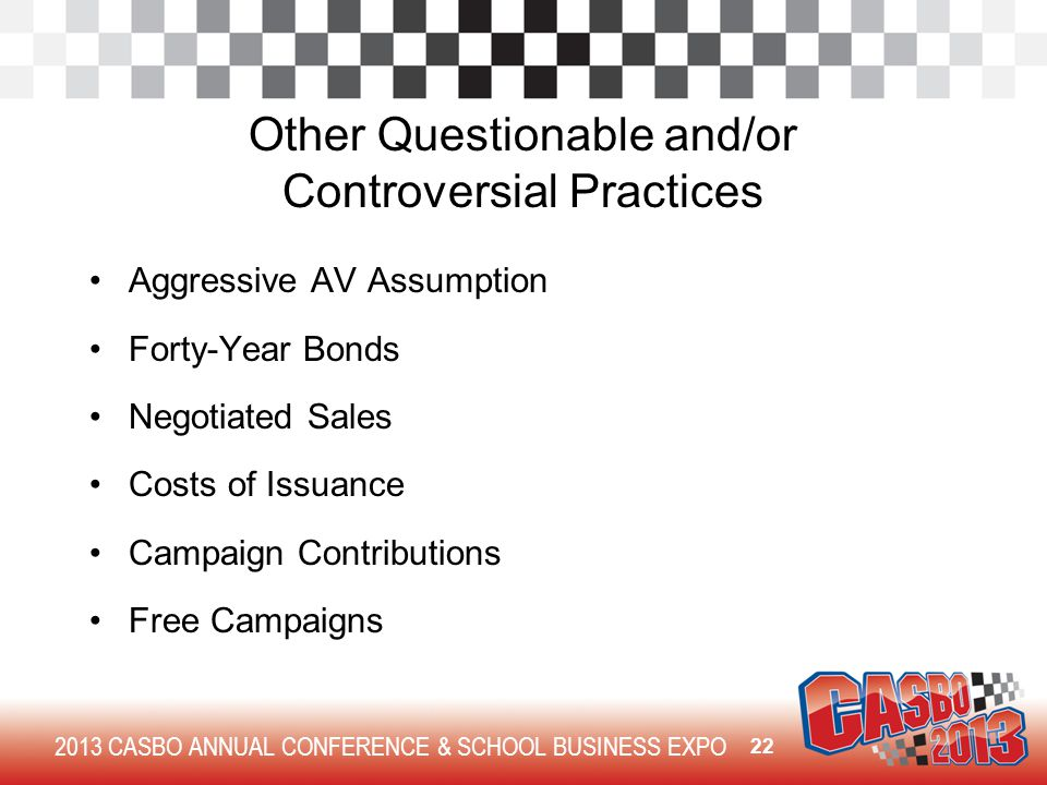 2013 CASBO ANNUAL CONFERENCE & SCHOOL BUSINESS EXPO Other Questionable and/or Controversial Practices Aggressive AV Assumption Forty-Year Bonds Negoti