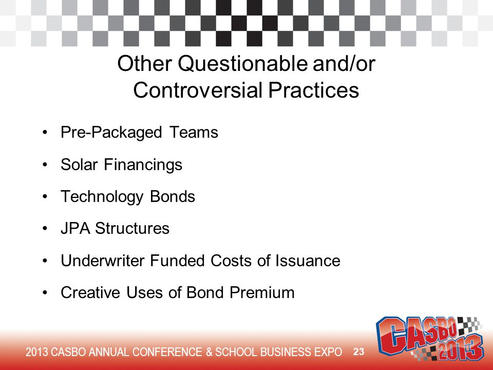 2013 CASBO ANNUAL CONFERENCE & SCHOOL BUSINESS EXPO Other Questionable and/or Controversial Practices Pre-Packaged Teams Solar Financings Technology Bonds JPA Structures Underwriter Funded Costs of Issuance Creative Uses of Bond Premium 23