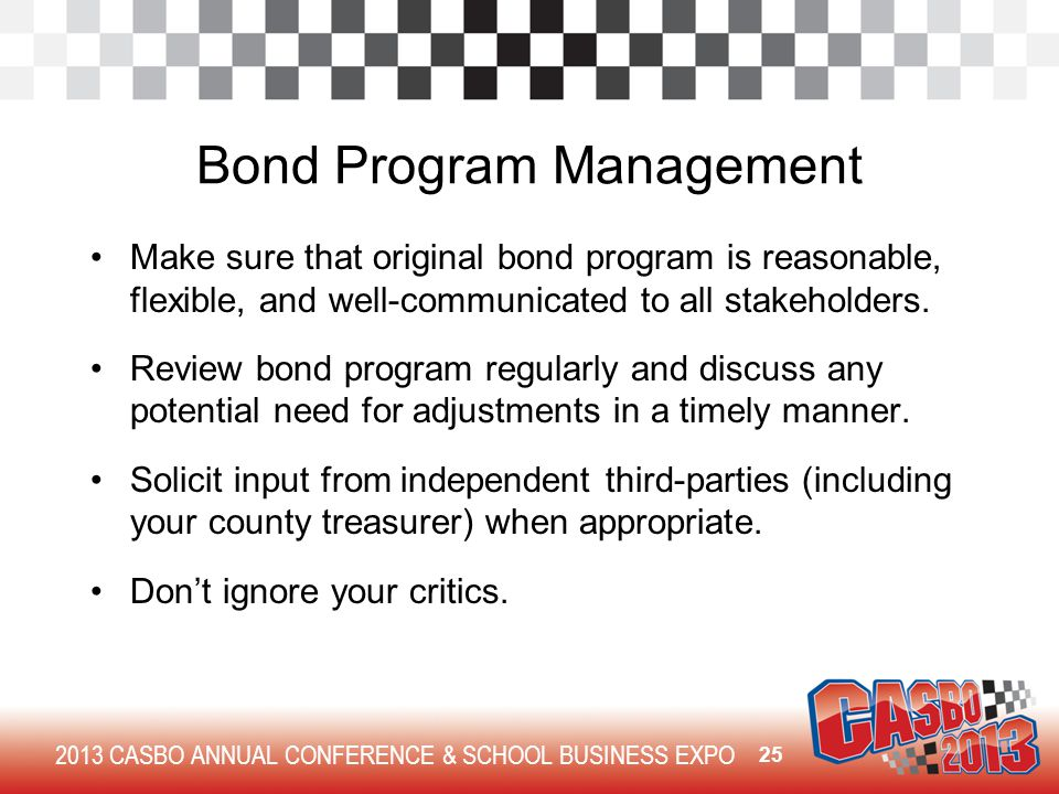 2013 CASBO ANNUAL CONFERENCE & SCHOOL BUSINESS EXPO Bond Program Management Make sure that original bond program is reasonable, flexible, and well-communicated to all stakeholders.