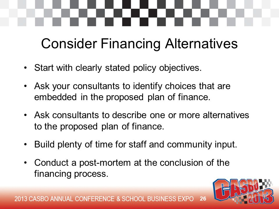 2013 CASBO ANNUAL CONFERENCE & SCHOOL BUSINESS EXPO Consider Financing Alternatives Start with clearly stated policy objectives. Ask your consultants