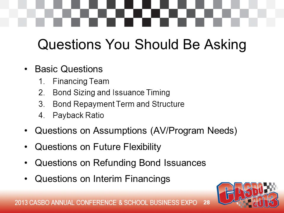 2013 CASBO ANNUAL CONFERENCE & SCHOOL BUSINESS EXPO Questions You Should Be Asking Basic Questions 1.Financing Team 2.Bond Sizing and Issuance Timing