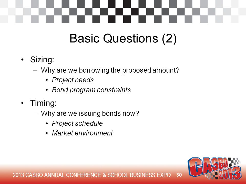 2013 CASBO ANNUAL CONFERENCE & SCHOOL BUSINESS EXPO Basic Questions (2) Sizing: –Why are we borrowing the proposed amount.