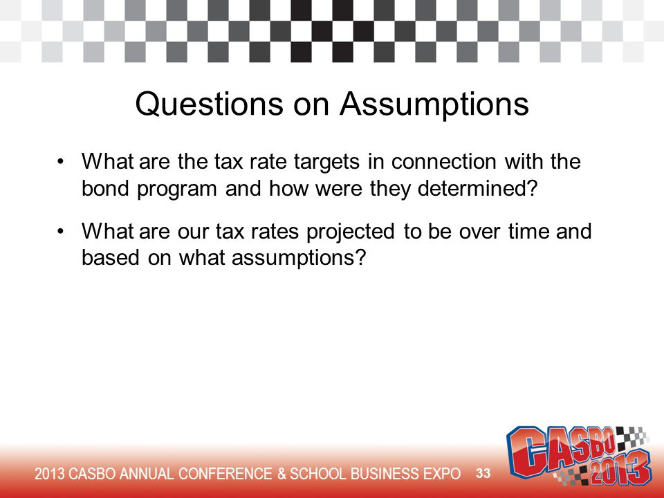 2013 CASBO ANNUAL CONFERENCE & SCHOOL BUSINESS EXPO Questions on Assumptions What are the tax rate targets in connection with the bond program and how were they determined.