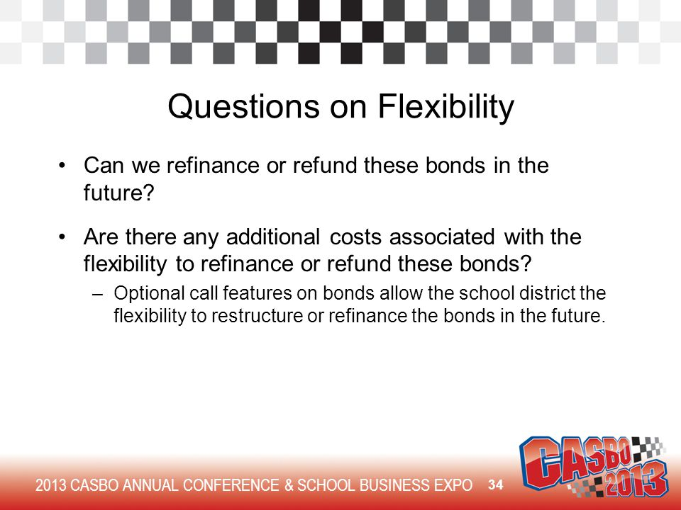 2013 CASBO ANNUAL CONFERENCE & SCHOOL BUSINESS EXPO Questions on Flexibility Can we refinance or refund these bonds in the future? Are there any addit