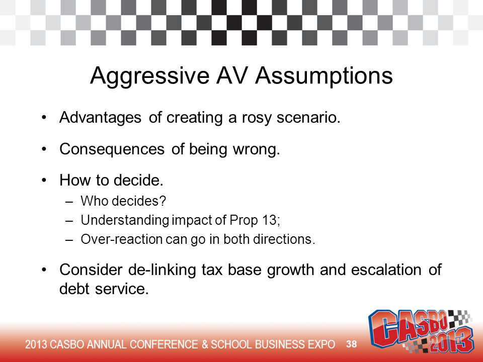 2013 CASBO ANNUAL CONFERENCE & SCHOOL BUSINESS EXPO Aggressive AV Assumptions Advantages of creating a rosy scenario. Consequences of being wrong. How