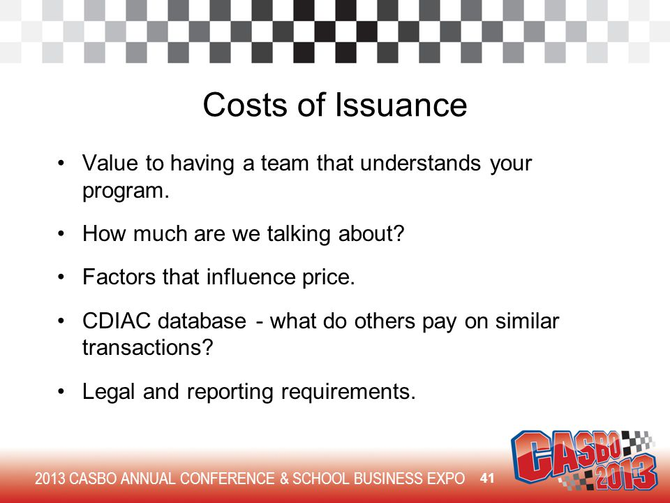 2013 CASBO ANNUAL CONFERENCE & SCHOOL BUSINESS EXPO Costs of Issuance Value to having a team that understands your program. How much are we talking ab